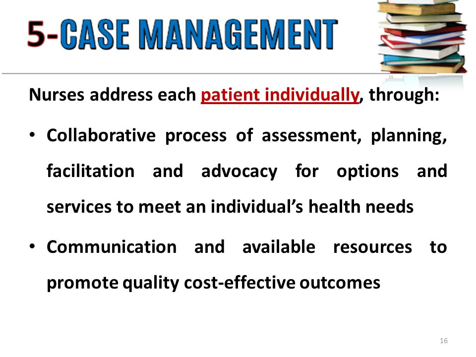 Nurses address each patient individually, through: Collaborative process of assessment, planning, facilitation and advocacy for options and services to meet an individual's health needs Communication and available resources to promote quality cost-effective outcomes 16