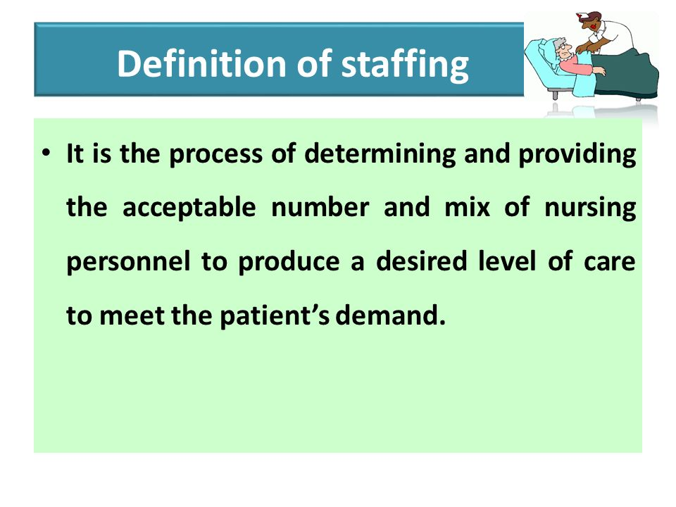 Definition of staffing It is the process of determining and providing the acceptable number and mix of nursing personnel to produce a desired level of care to meet the patient's demand.