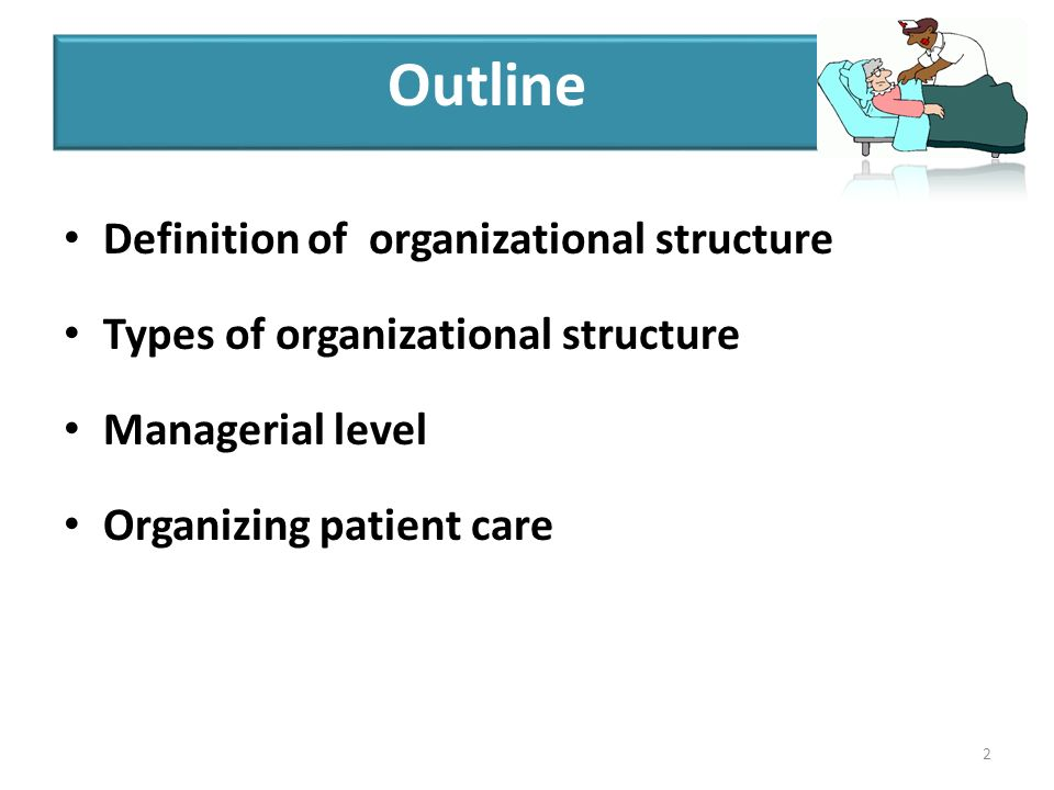 Definition of organizational structure Types of organizational structure Managerial level Organizing patient care 2 Outline