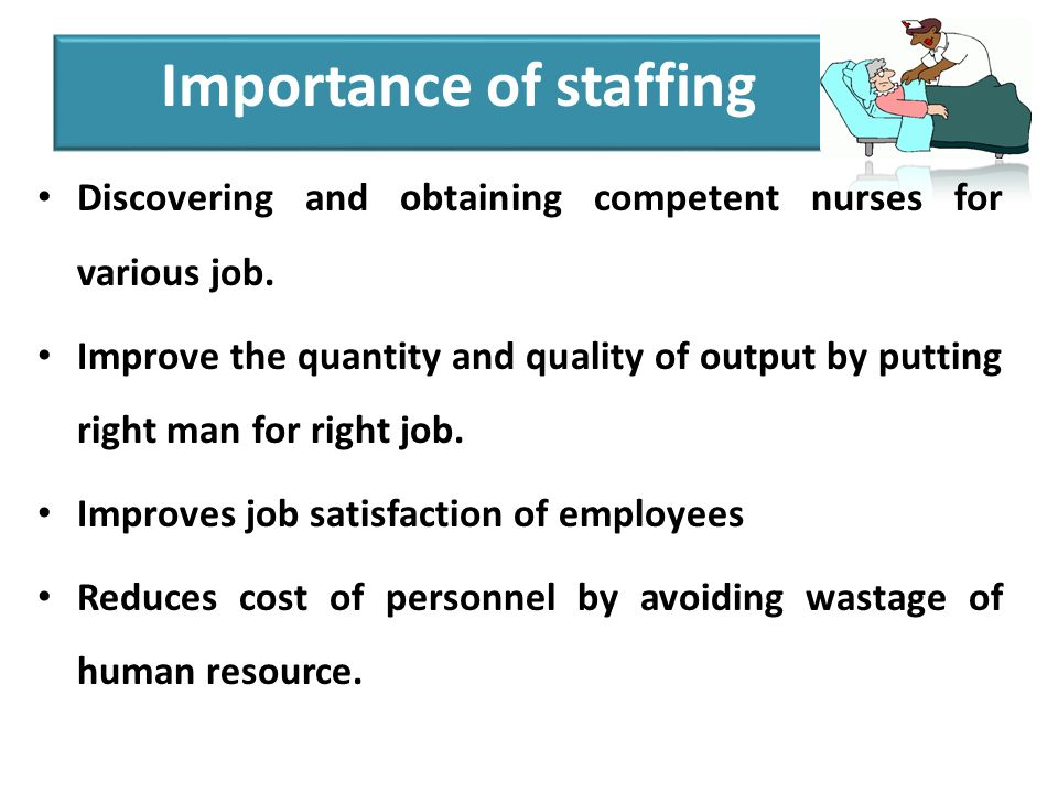 Importance of staffing Discovering and obtaining competent nurses for various job.