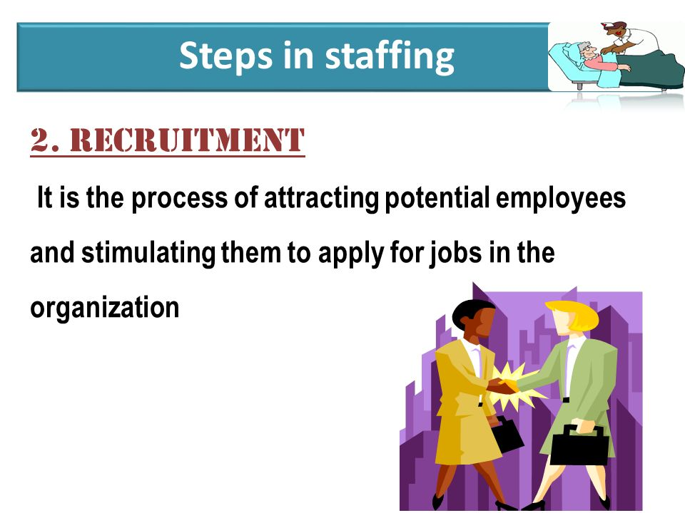 2. Recruitment It is the process of attracting potential employees and stimulating them to apply for jobs in the organization Steps in staffing