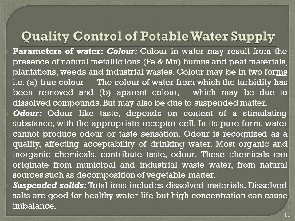  Parameters of water: Colour: Colour in water may result from the presence of natural metallic ions (Fe & Mn) humus and peat materials, plantations, weeds and industrial wastes.