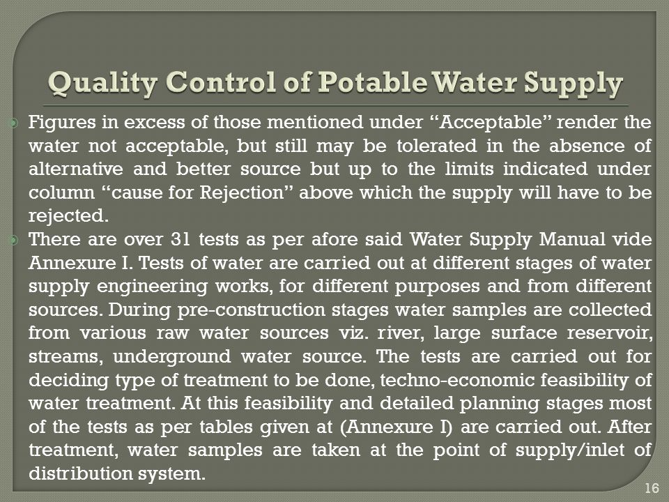  Figures in excess of those mentioned under Acceptable render the water not acceptable, but still may be tolerated in the absence of alternative and better source but up to the limits indicated under column cause for Rejection above which the supply will have to be rejected.