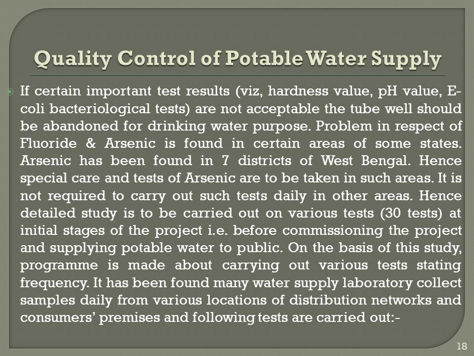  If certain important test results (viz, hardness value, pH value, E- coli bacteriological tests) are not acceptable the tube well should be abandoned for drinking water purpose.