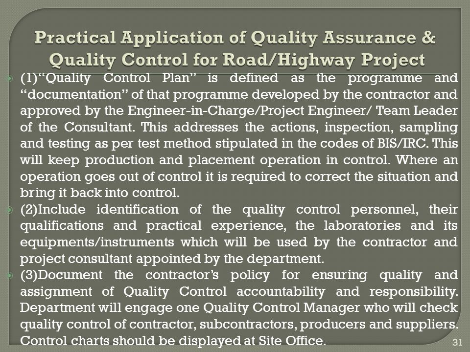  (1) Quality Control Plan is defined as the programme and documentation of that programme developed by the contractor and approved by the Engineer-in-Charge/Project Engineer/ Team Leader of the Consultant.