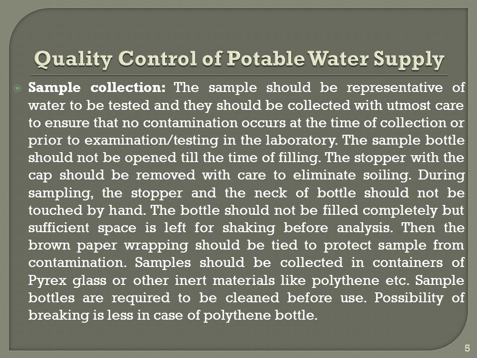  Sample collection: The sample should be representative of water to be tested and they should be collected with utmost care to ensure that no contamination occurs at the time of collection or prior to examination/testing in the laboratory.