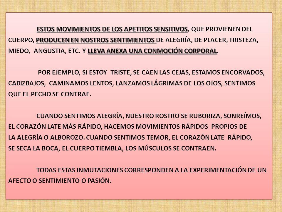 ESTOS MOVIMIENTOS DE LOS APETITOS SENSITIVOS ESTOS MOVIMIENTOS DE LOS APETITOS SENSITIVOS, QUE PROVIENEN DEL PRODUCEN EN NOSTROS SENTIMIENTOS CUERPO, PRODUCEN EN NOSTROS SENTIMIENTOS DE ALEGRÍA, DE PLACER, TRISTEZA, LLEVA ANEXA UNA CONMOCIÓN CORPORAL MIEDO, ANGUSTIA, ETC.