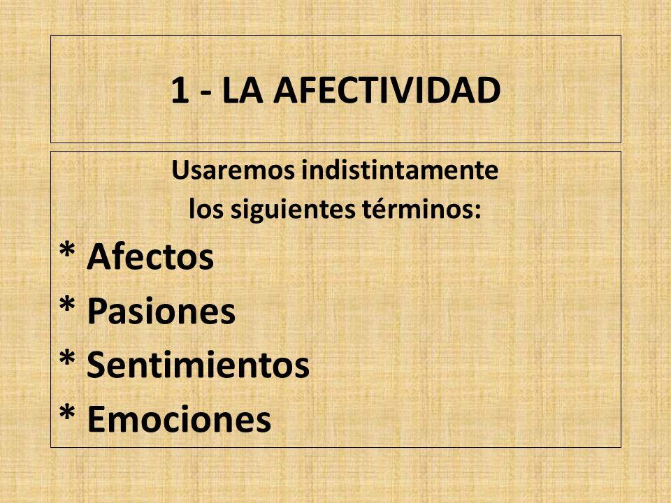 1 - LA AFECTIVIDAD Usaremos indistintamente los siguientes términos: * Afectos * Pasiones * Sentimientos * Emociones