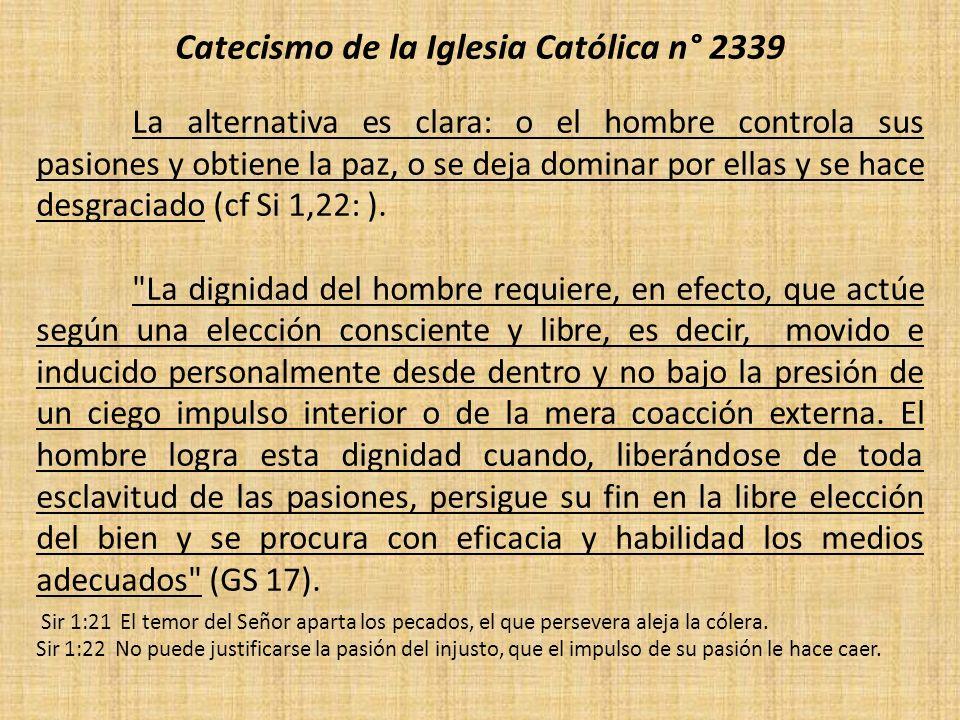 Catecismo de la Iglesia Católica n° 2339 La alternativa es clara: o el hombre controla sus pasiones y obtiene la paz, o se deja dominar por ellas y se hace desgraciado (cf Si 1,22: ).