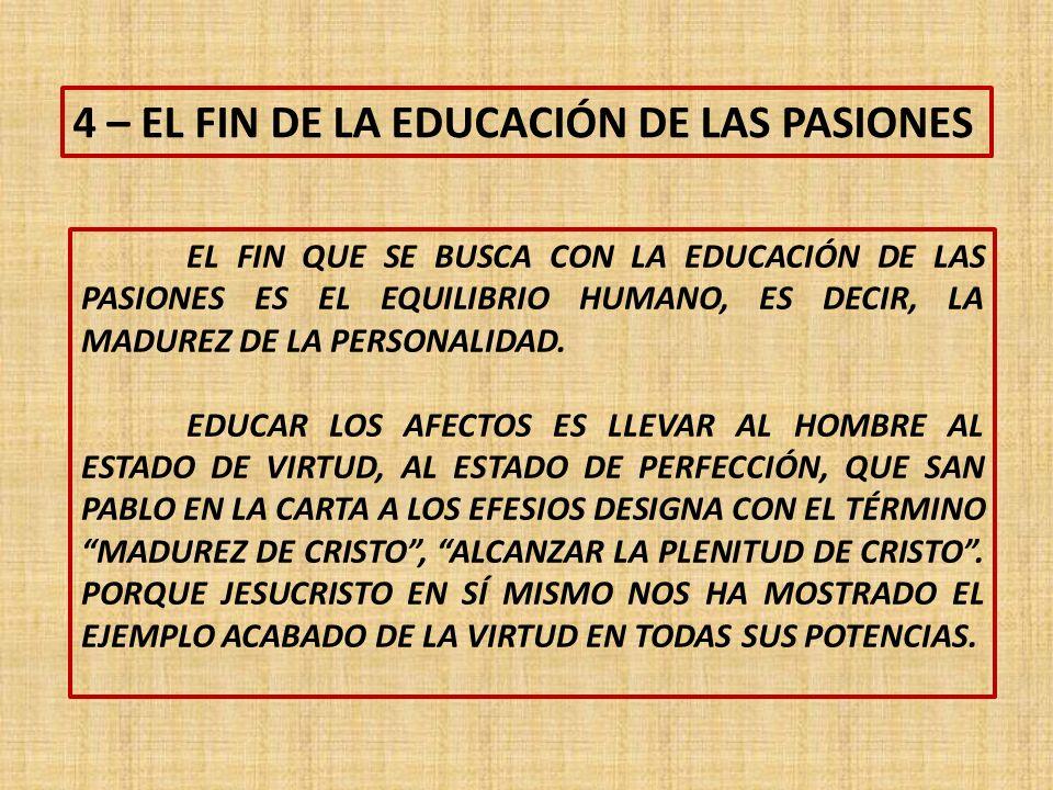 4 – EL FIN DE LA EDUCACIÓN DE LAS PASIONES EL FIN QUE SE BUSCA CON LA EDUCACIÓN DE LAS PASIONES ES EL EQUILIBRIO HUMANO, ES DECIR, LA MADUREZ DE LA PERSONALIDAD.