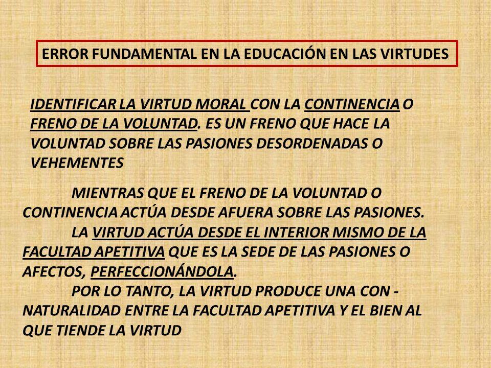 ERROR FUNDAMENTAL EN LA EDUCACIÓN EN LAS VIRTUDES IDENTIFICAR LA VIRTUD MORAL CON LA CONTINENCIA O FRENO DE LA VOLUNTAD.