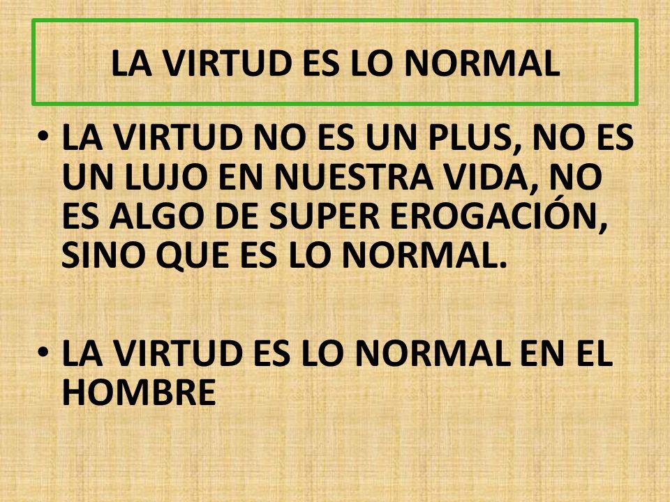 LA VIRTUD ES LO NORMAL LA VIRTUD NO ES UN PLUS, NO ES UN LUJO EN NUESTRA VIDA, NO ES ALGO DE SUPER EROGACIÓN, SINO QUE ES LO NORMAL.