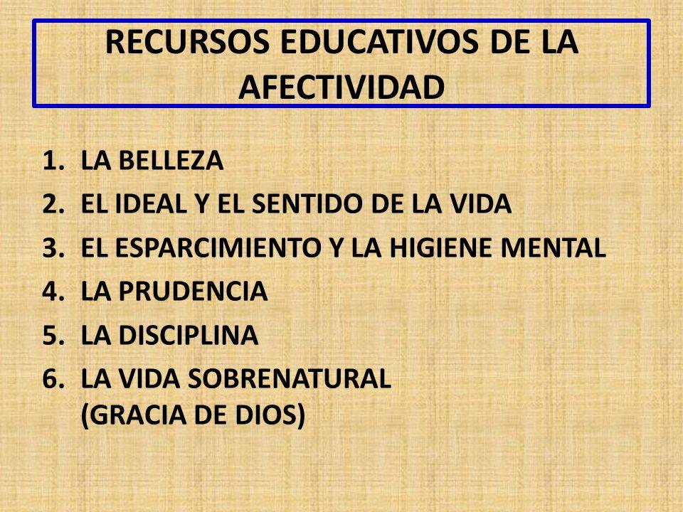 RECURSOS EDUCATIVOS DE LA AFECTIVIDAD 1.LA BELLEZA 2.EL IDEAL Y EL SENTIDO DE LA VIDA 3.EL ESPARCIMIENTO Y LA HIGIENE MENTAL 4.LA PRUDENCIA 5.LA DISCIPLINA 6.LA VIDA SOBRENATURAL (GRACIA DE DIOS)