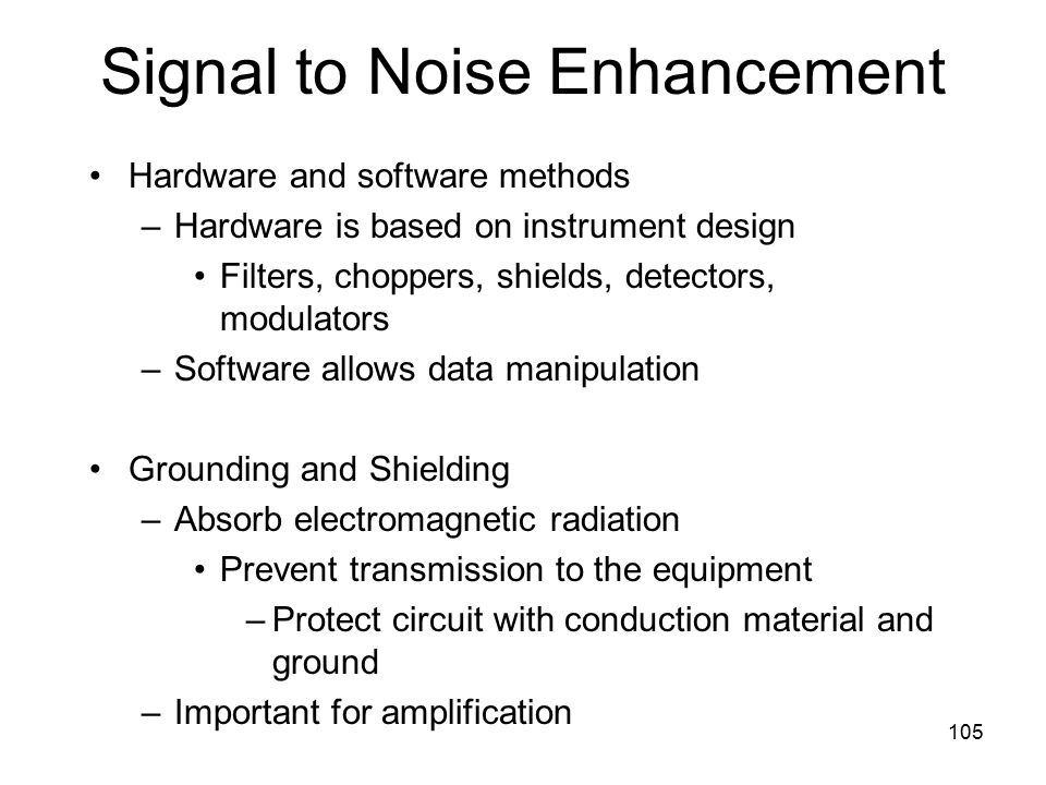 Signal to Noise Enhancement Hardware and software methods –Hardware is based on instrument design Filters, choppers, shields, detectors, modulators –Software allows data manipulation Grounding and Shielding –Absorb electromagnetic radiation Prevent transmission to the equipment –Protect circuit with conduction material and ground –Important for amplification 105