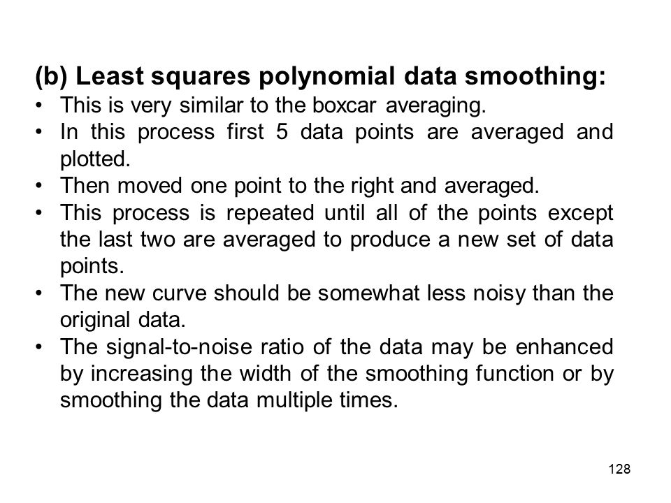 (b) Least squares polynomial data smoothing: This is very similar to the boxcar averaging.