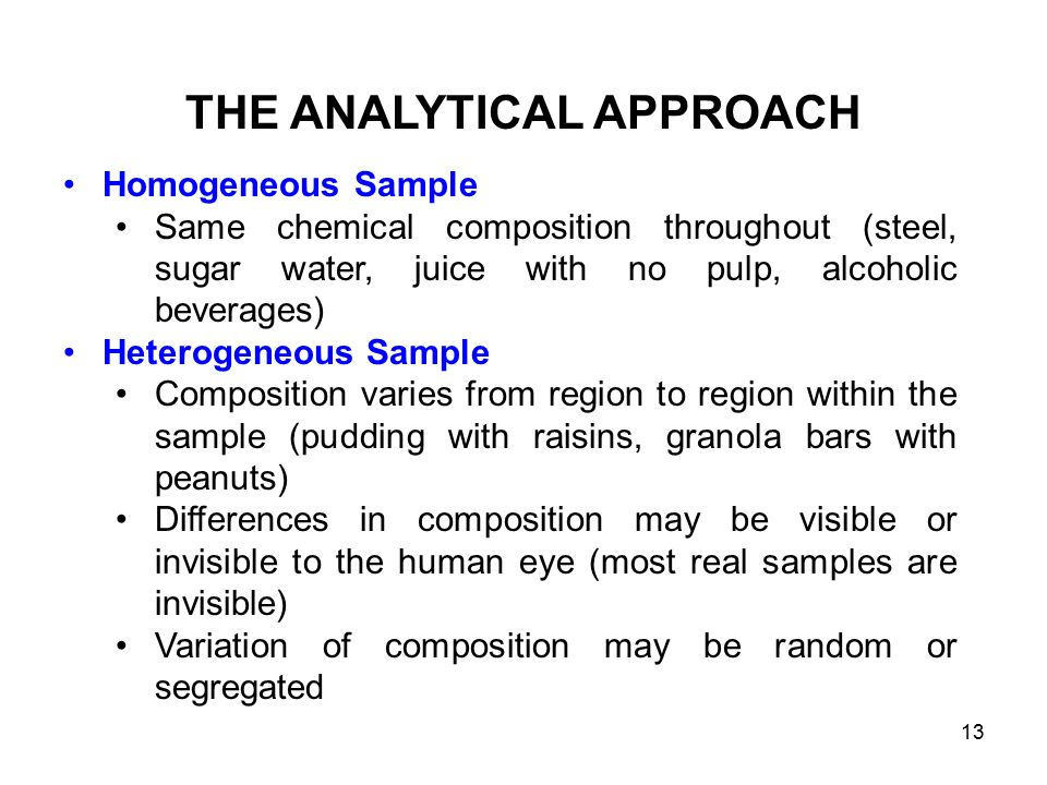 Homogeneous Sample Same chemical composition throughout (steel, sugar water, juice with no pulp, alcoholic beverages) Heterogeneous Sample Composition varies from region to region within the sample (pudding with raisins, granola bars with peanuts) Differences in composition may be visible or invisible to the human eye (most real samples are invisible) Variation of composition may be random or segregated THE ANALYTICAL APPROACH 13