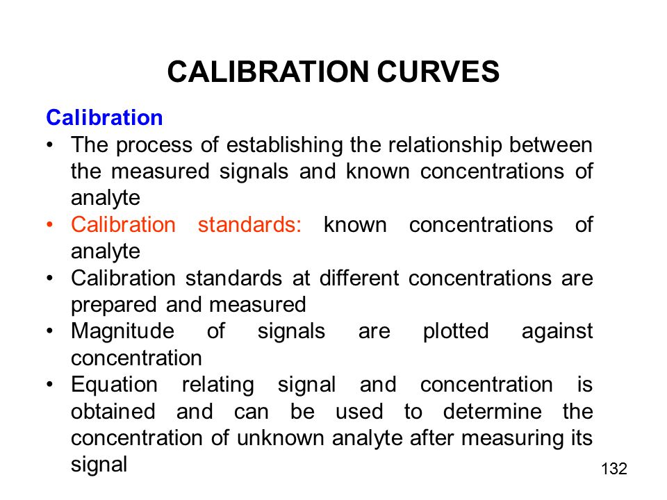 CALIBRATION CURVES Calibration The process of establishing the relationship between the measured signals and known concentrations of analyte Calibration standards: known concentrations of analyte Calibration standards at different concentrations are prepared and measured Magnitude of signals are plotted against concentration Equation relating signal and concentration is obtained and can be used to determine the concentration of unknown analyte after measuring its signal 132