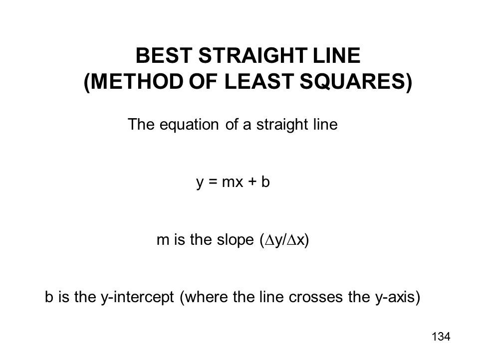 BEST STRAIGHT LINE (METHOD OF LEAST SQUARES) The equation of a straight line y = mx + b m is the slope (  y/  x) b is the y-intercept (where the line crosses the y-axis) 134