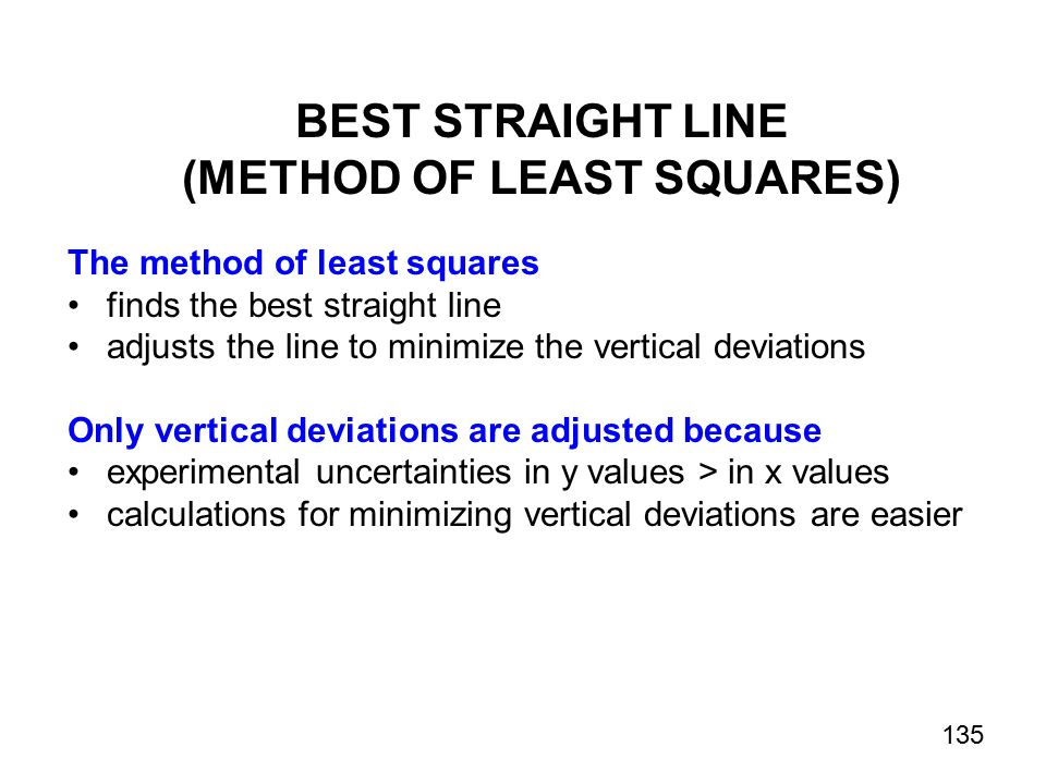 BEST STRAIGHT LINE (METHOD OF LEAST SQUARES) The method of least squares finds the best straight line adjusts the line to minimize the vertical deviations Only vertical deviations are adjusted because experimental uncertainties in y values > in x values calculations for minimizing vertical deviations are easier 135