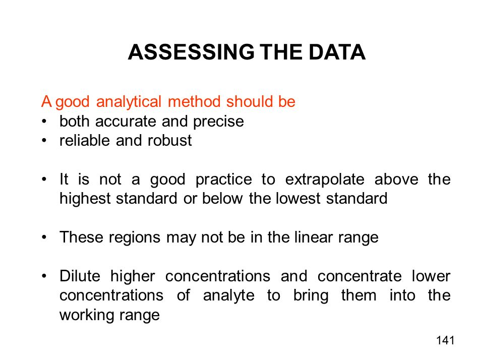 ASSESSING THE DATA A good analytical method should be both accurate and precise reliable and robust It is not a good practice to extrapolate above the highest standard or below the lowest standard These regions may not be in the linear range Dilute higher concentrations and concentrate lower concentrations of analyte to bring them into the working range 141