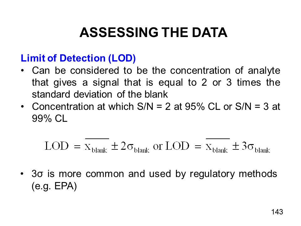 ASSESSING THE DATA Limit of Detection (LOD) Can be considered to be the concentration of analyte that gives a signal that is equal to 2 or 3 times the standard deviation of the blank Concentration at which S/N = 2 at 95% CL or S/N = 3 at 99% CL 3σ is more common and used by regulatory methods (e.g.