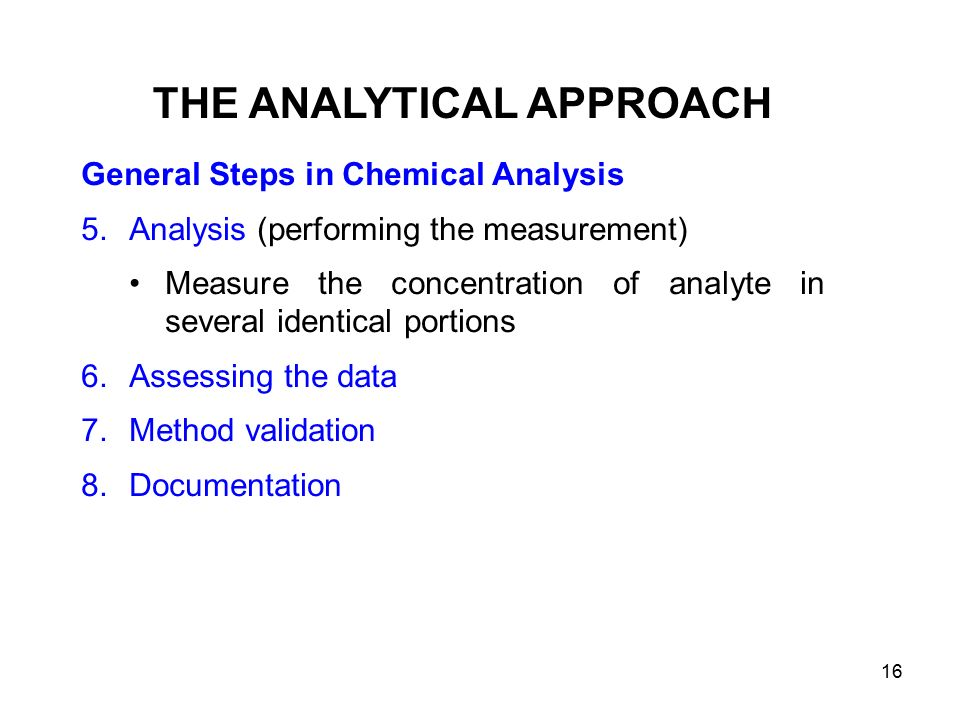 General Steps in Chemical Analysis 5.Analysis (performing the measurement) Measure the concentration of analyte in several identical portions 6.Assessing the data 7.Method validation 8.Documentation THE ANALYTICAL APPROACH 16