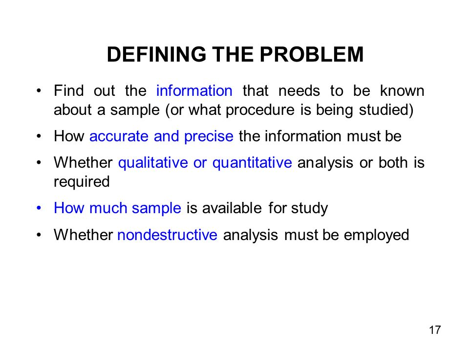 DEFINING THE PROBLEM Find out the information that needs to be known about a sample (or what procedure is being studied) How accurate and precise the information must be Whether qualitative or quantitative analysis or both is required How much sample is available for study Whether nondestructive analysis must be employed 17