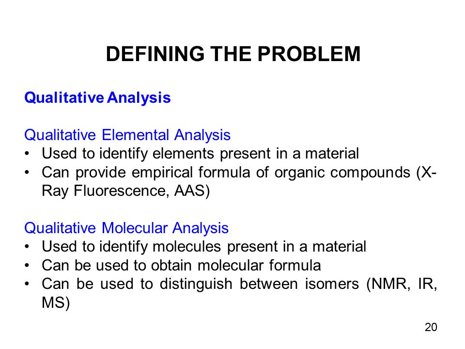 Qualitative Analysis Qualitative Elemental Analysis Used to identify elements present in a material Can provide empirical formula of organic compounds (X- Ray Fluorescence, AAS) Qualitative Molecular Analysis Used to identify molecules present in a material Can be used to obtain molecular formula Can be used to distinguish between isomers (NMR, IR, MS) DEFINING THE PROBLEM 20