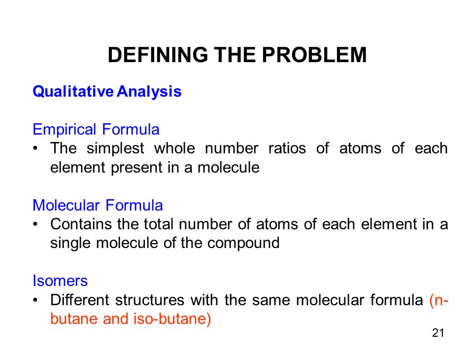 Qualitative Analysis Empirical Formula The simplest whole number ratios of atoms of each element present in a molecule Molecular Formula Contains the total number of atoms of each element in a single molecule of the compound Isomers Different structures with the same molecular formula (n- butane and iso-butane) DEFINING THE PROBLEM 21