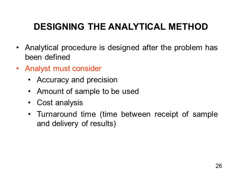 DESIGNING THE ANALYTICAL METHOD Analytical procedure is designed after the problem has been defined Analyst must consider Accuracy and precision Amount of sample to be used Cost analysis Turnaround time (time between receipt of sample and delivery of results) 26