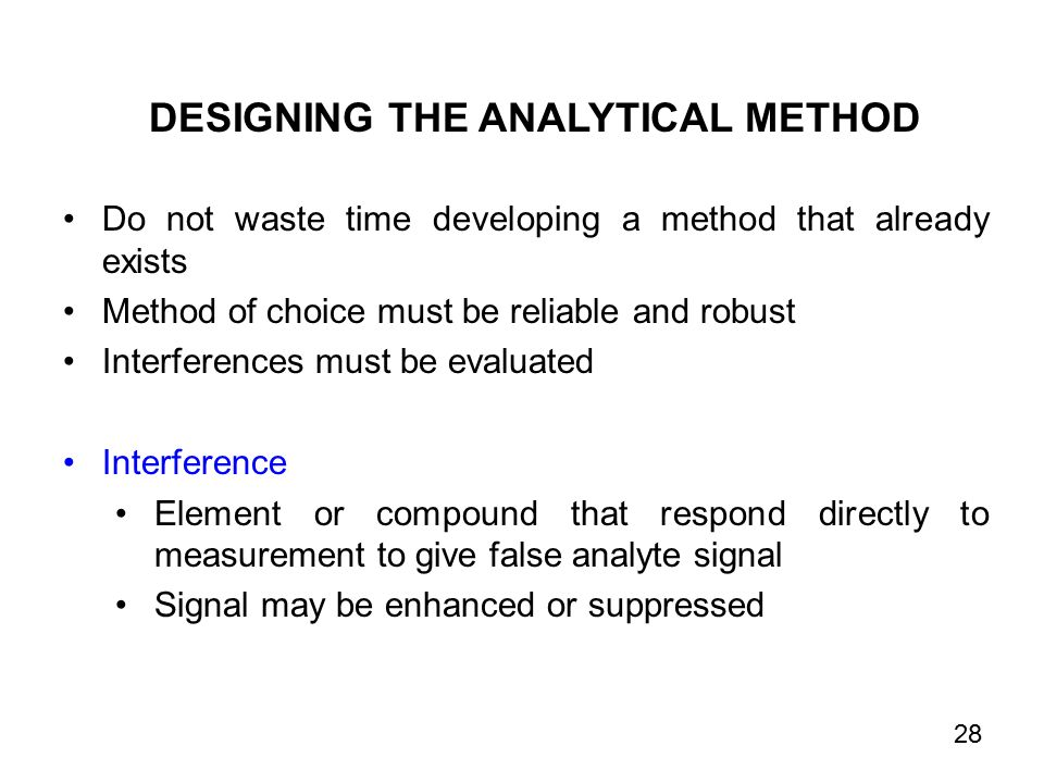 Do not waste time developing a method that already exists Method of choice must be reliable and robust Interferences must be evaluated Interference Element or compound that respond directly to measurement to give false analyte signal Signal may be enhanced or suppressed DESIGNING THE ANALYTICAL METHOD 28