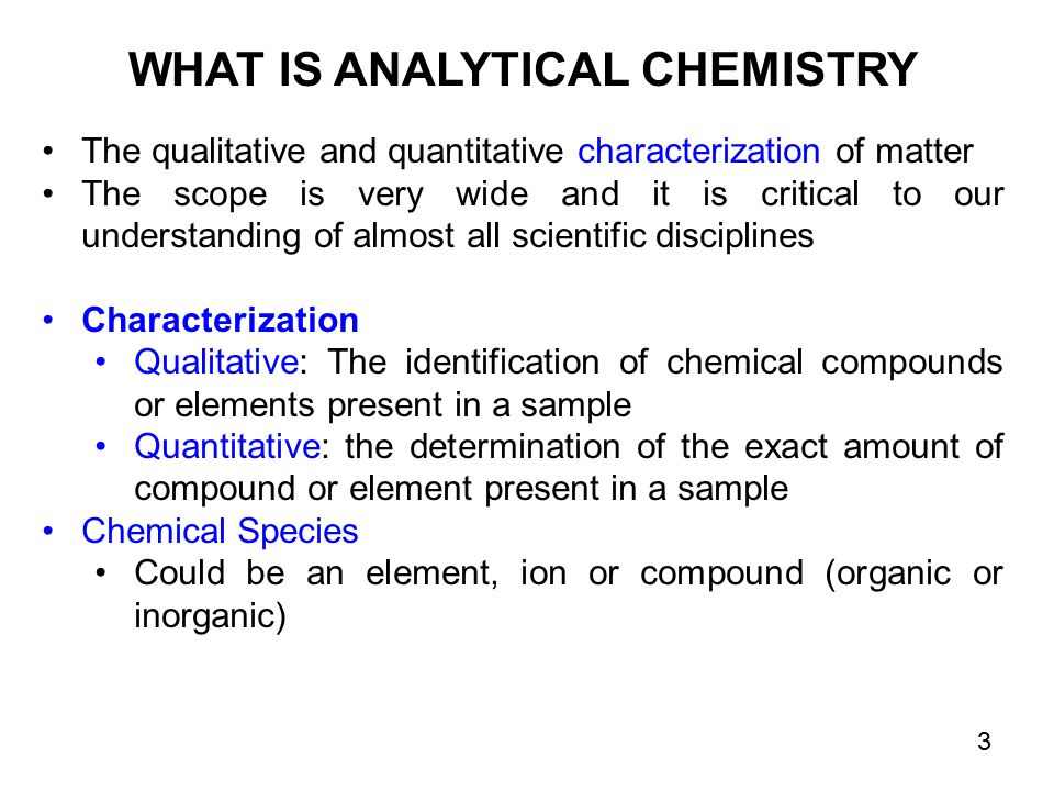 WHAT IS ANALYTICAL CHEMISTRY The qualitative and quantitative characterization of matter The scope is very wide and it is critical to our understanding of almost all scientific disciplines Characterization Qualitative: The identification of chemical compounds or elements present in a sample Quantitative: the determination of the exact amount of compound or element present in a sample Chemical Species Could be an element, ion or compound (organic or inorganic) 3