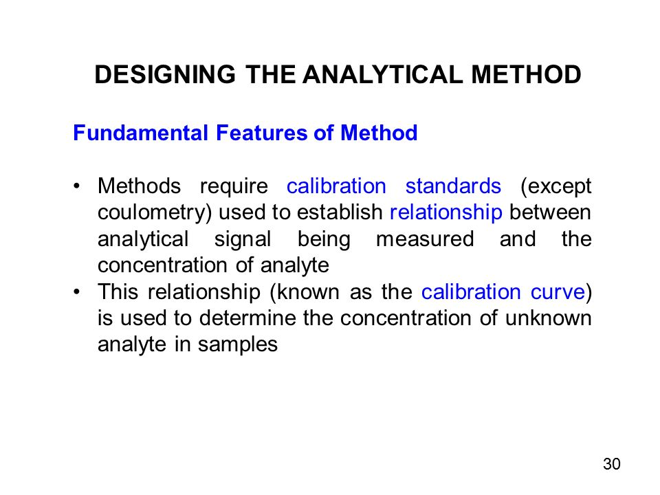 Fundamental Features of Method Methods require calibration standards (except coulometry) used to establish relationship between analytical signal being measured and the concentration of analyte This relationship (known as the calibration curve) is used to determine the concentration of unknown analyte in samples DESIGNING THE ANALYTICAL METHOD 30