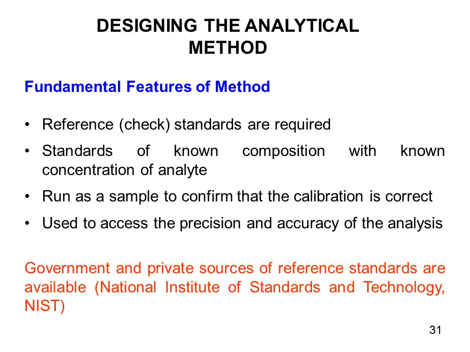 Fundamental Features of Method Reference (check) standards are required Standards of known composition with known concentration of analyte Run as a sample to confirm that the calibration is correct Used to access the precision and accuracy of the analysis Government and private sources of reference standards are available (National Institute of Standards and Technology, NIST) DESIGNING THE ANALYTICAL METHOD 31