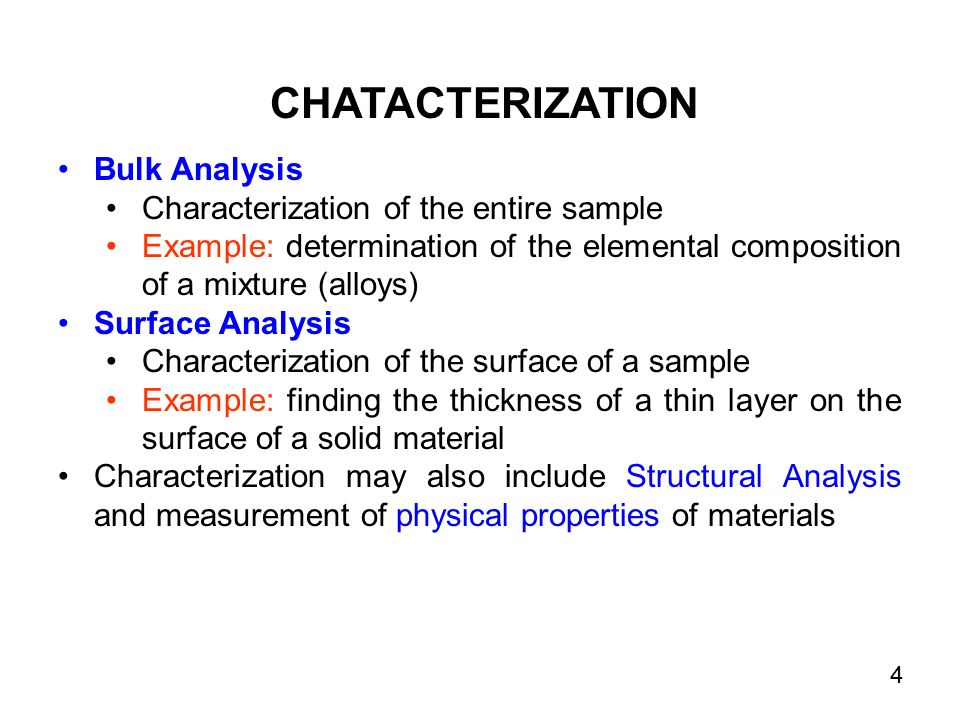 Bulk Analysis Characterization of the entire sample Example: determination of the elemental composition of a mixture (alloys) Surface Analysis Characterization of the surface of a sample Example: finding the thickness of a thin layer on the surface of a solid material Characterization may also include Structural Analysis and measurement of physical properties of materials CHATACTERIZATION 4