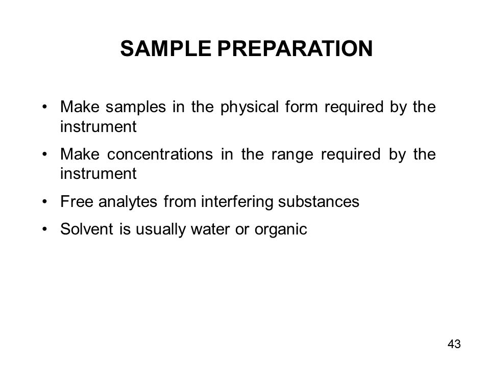 SAMPLE PREPARATION Make samples in the physical form required by the instrument Make concentrations in the range required by the instrument Free analytes from interfering substances Solvent is usually water or organic 43
