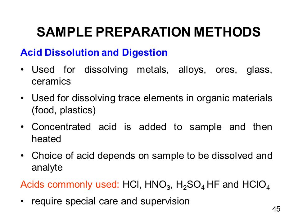 Acid Dissolution and Digestion Used for dissolving metals, alloys, ores, glass, ceramics Used for dissolving trace elements in organic materials (food, plastics) Concentrated acid is added to sample and then heated Choice of acid depends on sample to be dissolved and analyte Acids commonly used: HCl, HNO 3, H 2 SO 4 HF and HClO 4 require special care and supervision SAMPLE PREPARATION METHODS 45