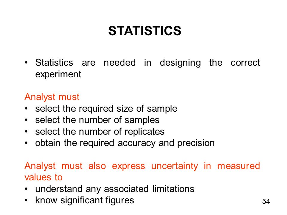 STATISTICS Statistics are needed in designing the correct experiment Analyst must select the required size of sample select the number of samples select the number of replicates obtain the required accuracy and precision Analyst must also express uncertainty in measured values to understand any associated limitations know significant figures 54