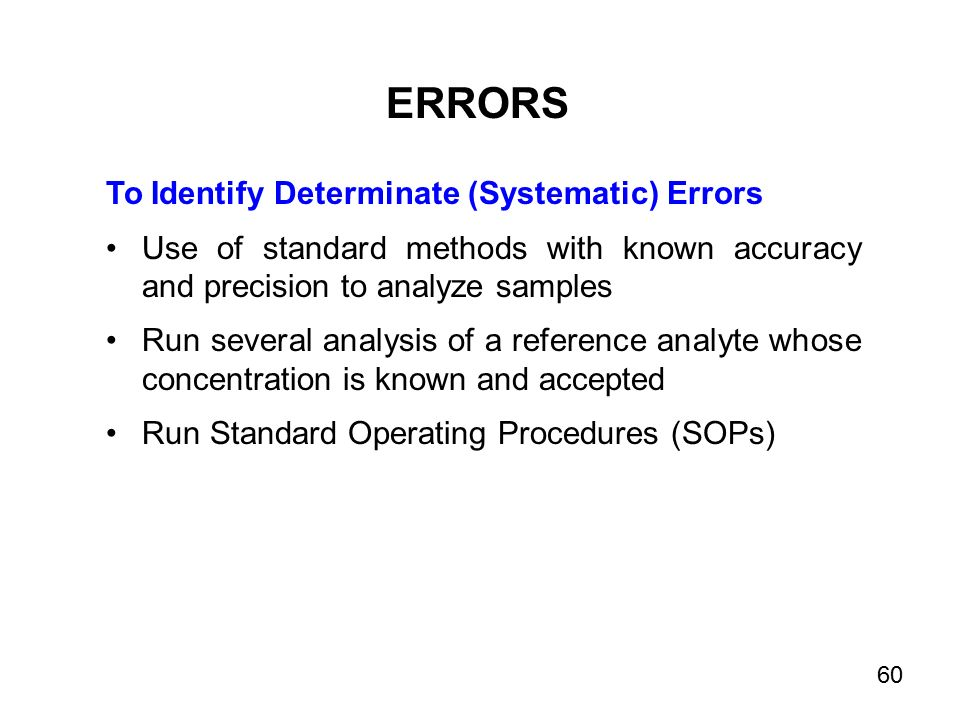 To Identify Determinate (Systematic) Errors Use of standard methods with known accuracy and precision to analyze samples Run several analysis of a reference analyte whose concentration is known and accepted Run Standard Operating Procedures (SOPs) ERRORS 60