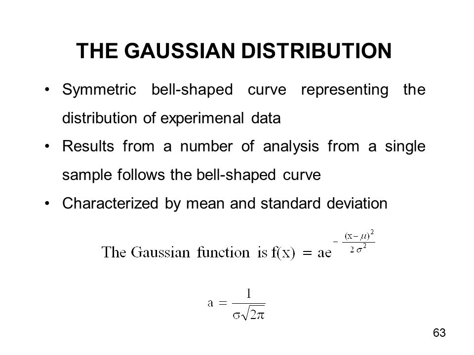 THE GAUSSIAN DISTRIBUTION Symmetric bell-shaped curve representing the distribution of experimenal data Results from a number of analysis from a single sample follows the bell-shaped curve Characterized by mean and standard deviation 63