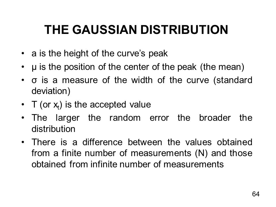 a is the height of the curve's peak µ is the position of the center of the peak (the mean) σ is a measure of the width of the curve (standard deviation) T (or x t ) is the accepted value The larger the random error the broader the distribution There is a difference between the values obtained from a finite number of measurements (N) and those obtained from infinite number of measurements THE GAUSSIAN DISTRIBUTION 64