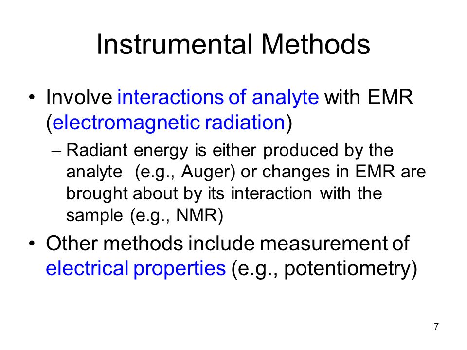 Instrumental Methods Involve interactions of analyte with EMR (electromagnetic radiation) –Radiant energy is either produced by the analyte (e.g., Auger) or changes in EMR are brought about by its interaction with the sample (e.g., NMR) Other methods include measurement of electrical properties (e.g., potentiometry) 7
