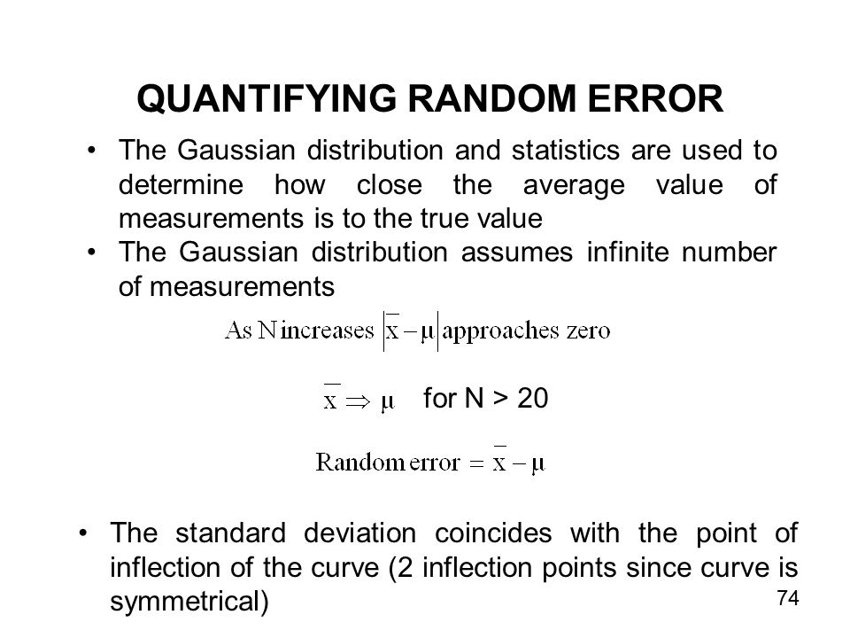 The Gaussian distribution and statistics are used to determine how close the average value of measurements is to the true value The Gaussian distribution assumes infinite number of measurements for N > 20 The standard deviation coincides with the point of inflection of the curve (2 inflection points since curve is symmetrical) QUANTIFYING RANDOM ERROR 74