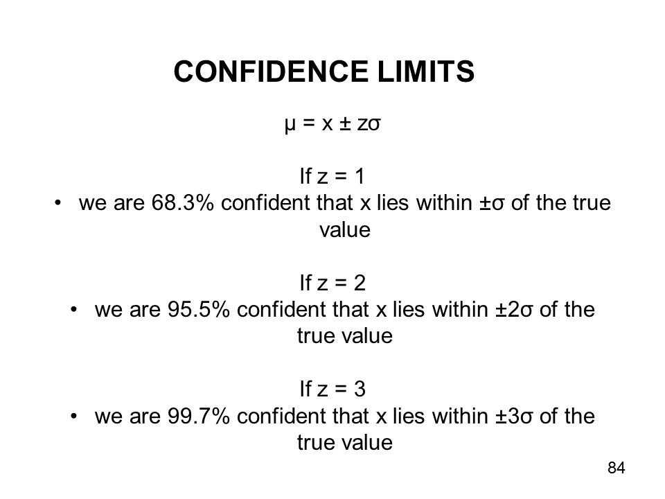 µ = x ± zσ If z = 1 we are 68.3% confident that x lies within ±σ of the true value If z = 2 we are 95.5% confident that x lies within ±2σ of the true value If z = 3 we are 99.7% confident that x lies within ±3σ of the true value CONFIDENCE LIMITS 84