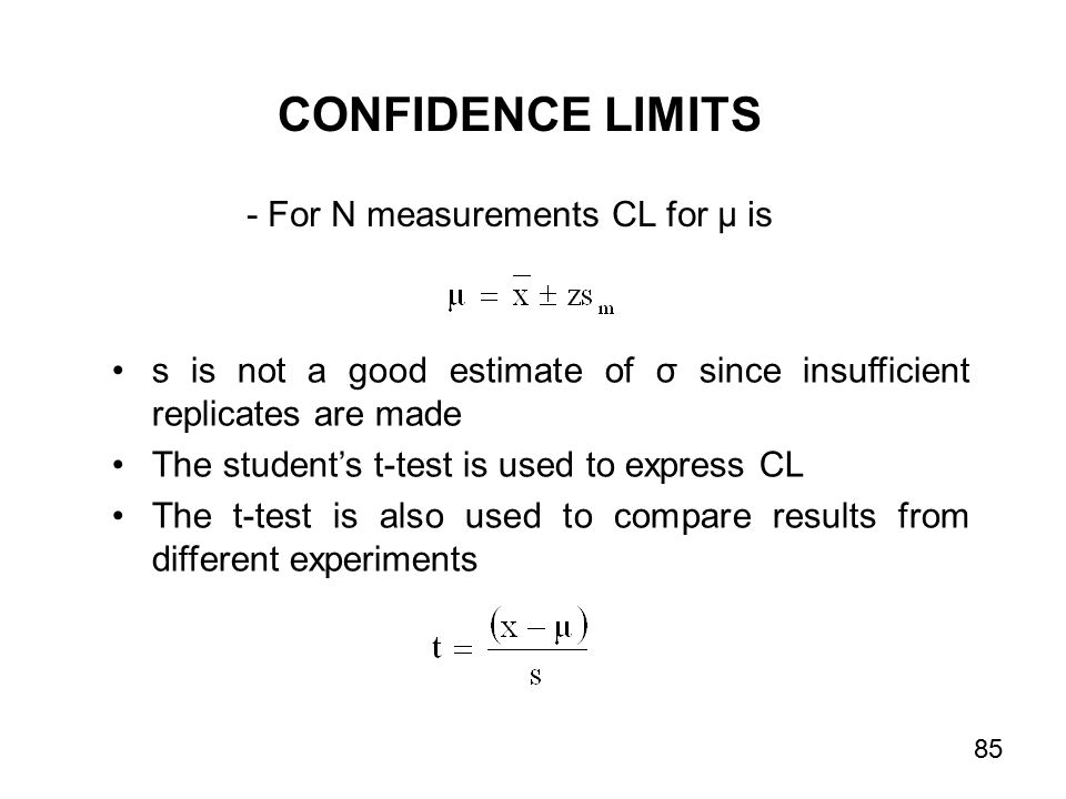 s is not a good estimate of σ since insufficient replicates are made The student's t-test is used to express CL The t-test is also used to compare results from different experiments - For N measurements CL for µ is CONFIDENCE LIMITS 85