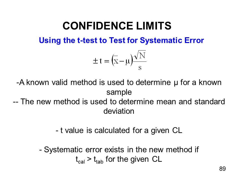 Using the t-test to Test for Systematic Error -A known valid method is used to determine µ for a known sample -- The new method is used to determine mean and standard deviation - t value is calculated for a given CL - Systematic error exists in the new method if t cal > t tab for the given CL CONFIDENCE LIMITS 89