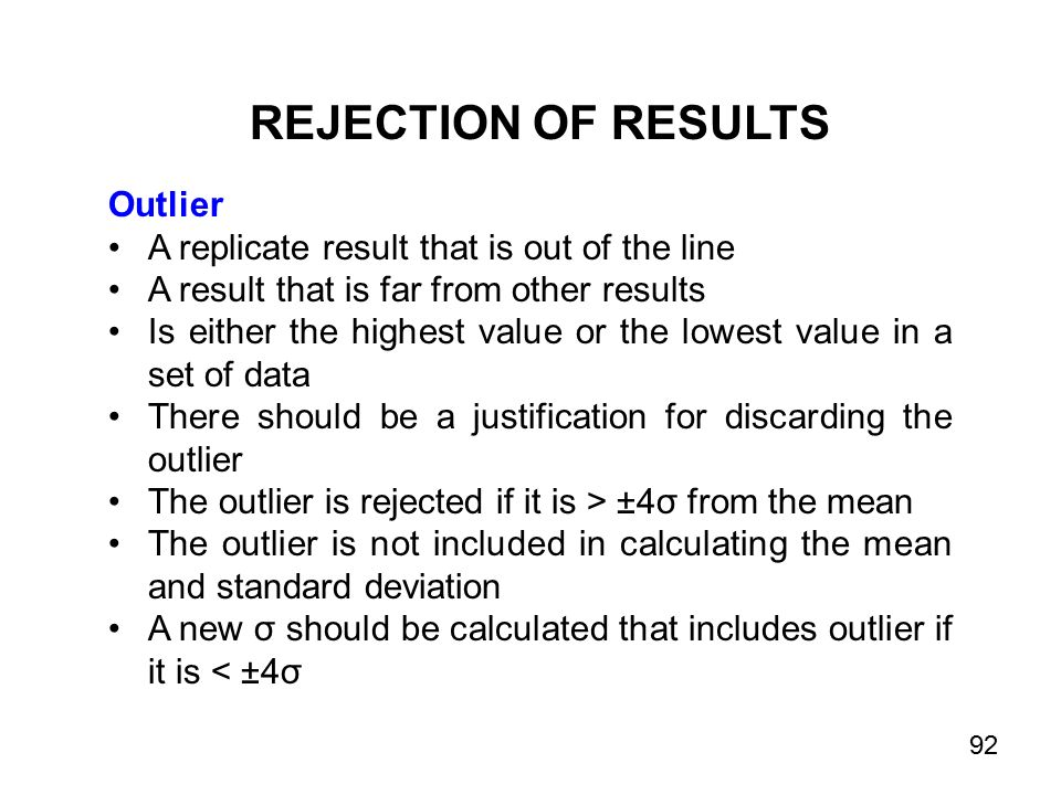 REJECTION OF RESULTS Outlier A replicate result that is out of the line A result that is far from other results Is either the highest value or the lowest value in a set of data There should be a justification for discarding the outlier The outlier is rejected if it is > ±4σ from the mean The outlier is not included in calculating the mean and standard deviation A new σ should be calculated that includes outlier if it is < ±4σ 92