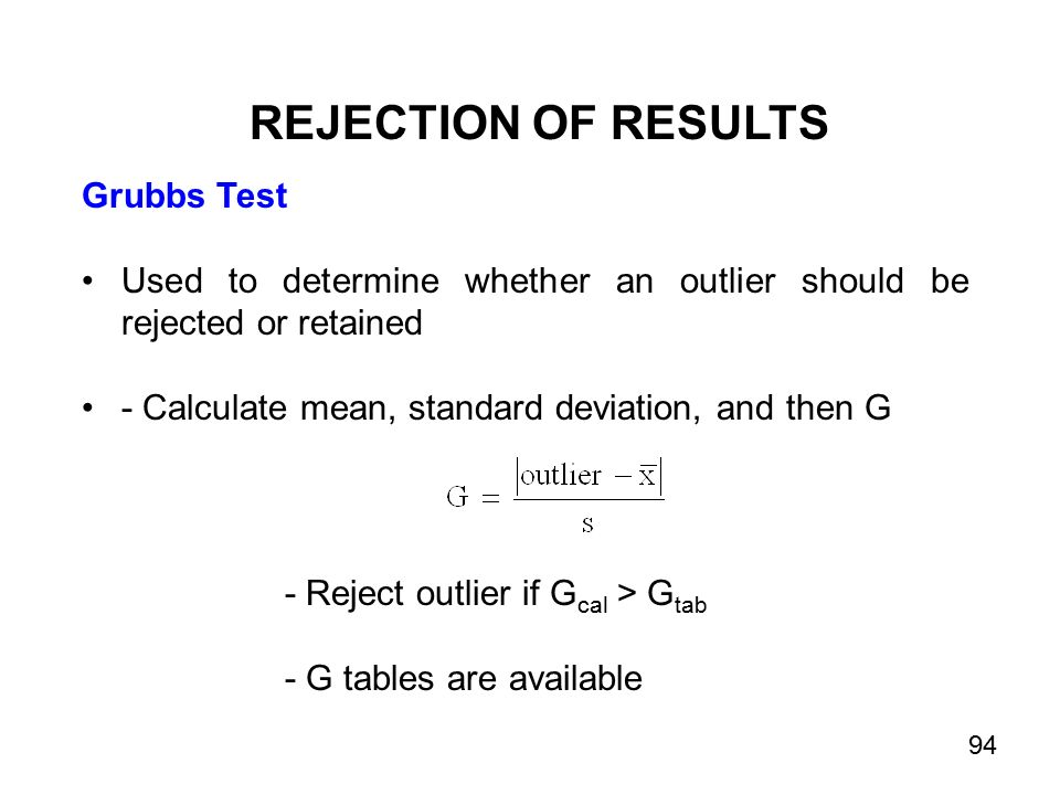 Grubbs Test Used to determine whether an outlier should be rejected or retained - Calculate mean, standard deviation, and then G REJECTION OF RESULTS - Reject outlier if G cal > G tab - G tables are available 94