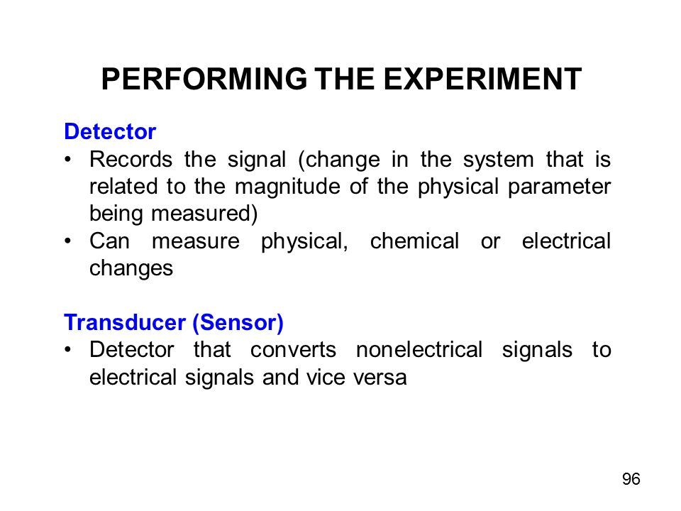 PERFORMING THE EXPERIMENT Detector Records the signal (change in the system that is related to the magnitude of the physical parameter being measured) Can measure physical, chemical or electrical changes Transducer (Sensor) Detector that converts nonelectrical signals to electrical signals and vice versa 96