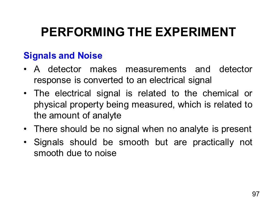 Signals and Noise A detector makes measurements and detector response is converted to an electrical signal The electrical signal is related to the chemical or physical property being measured, which is related to the amount of analyte There should be no signal when no analyte is present Signals should be smooth but are practically not smooth due to noise PERFORMING THE EXPERIMENT 97
